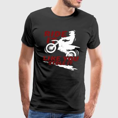 MOTORCYCLE RIDE IT LIKE YOU STOLE IT SHIRT - Men's Premium T-Shirt