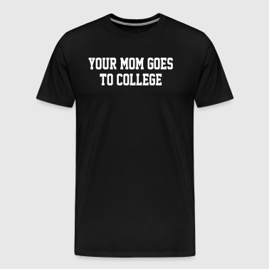 Your Mom Goes To College new - Men's Premium T-Shirt
