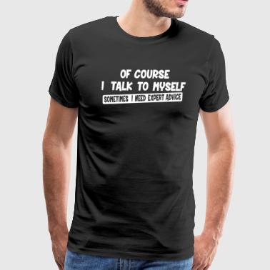 Of Course Talk To Myself Need Expert Advice - Men's Premium T-Shirt