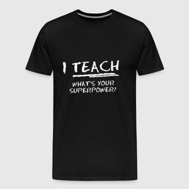 I Teach What Is Your Superpower? - Men's Premium T-Shirt