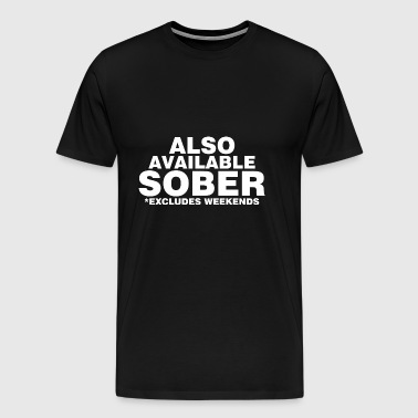 Also Available Sober Excludes Weekends - Men's Premium T-Shirt