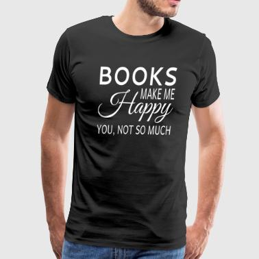 Books Make Me Happy. You Not So Much - Men's Premium T-Shirt