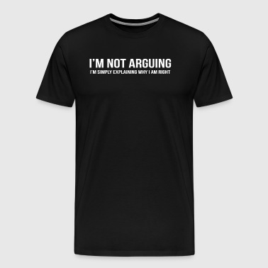 I M NOT ARGUING I AM RIGHT - Men's Premium T-Shirt