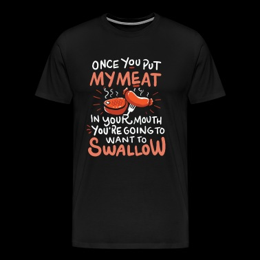 once you put my meat in your mouth shirt - bbq - Men's Premium T-Shirt