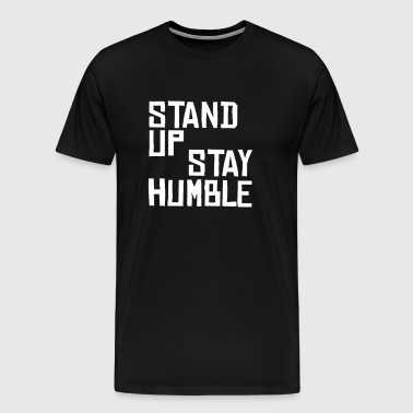 Stand Up Stay Humble Sit Down Be Humble - Men's Premium T-Shirt