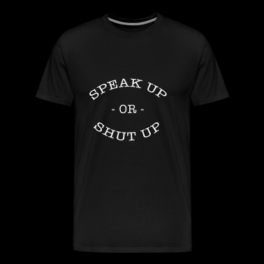 SPEAK UP OR SHUT UP - Men's Premium T-Shirt