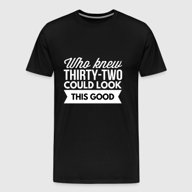Who knew 32 could look this good - Men's Premium T-Shirt