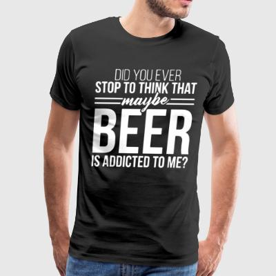 Did you ever stop to think that maybe beer is addi - Men's Premium T-Shirt