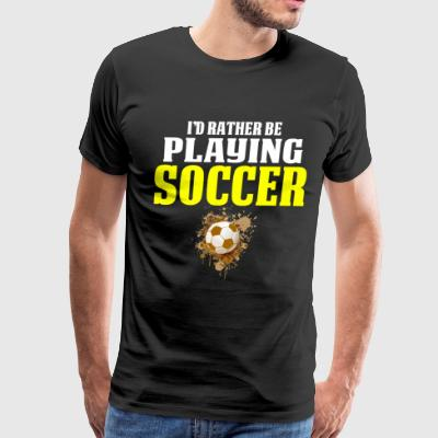 Soccer T Shirts For Boys Rather Be Playin Soccer - Men's Premium T-Shirt