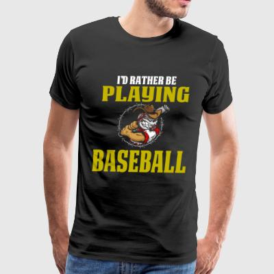 Cool and Funny Baseball T Shirt I'd Rather Be Playing - Men's Premium T-Shirt