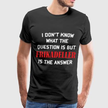 i don t know what the question is but frikadeller - Men's Premium T-Shirt