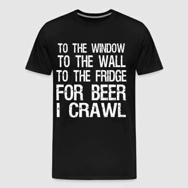 To the window to the wall to the fridge for beer i - Men's Premium T-Shirt