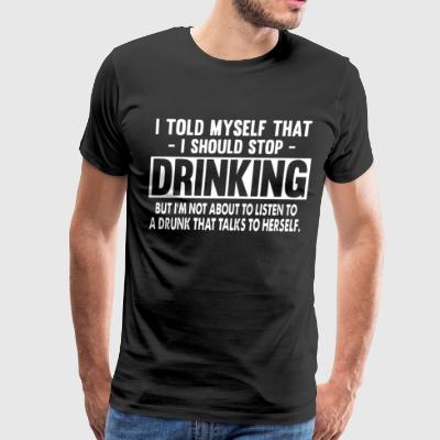 I told myself that i should stop drinking but i - Men's Premium T-Shirt