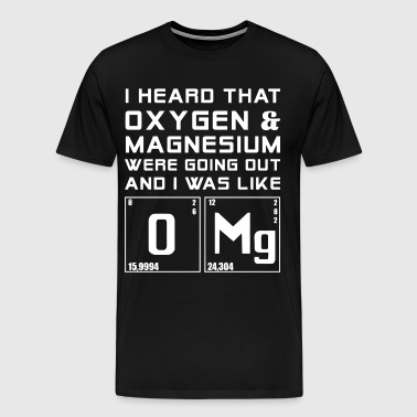 I heard that oxygen and magnesium - Men's Premium T-Shirt