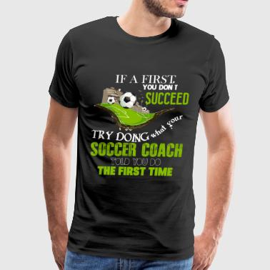 Doing What Your Soccer Coach Told You Do T Shirt - Men's Premium T-Shirt