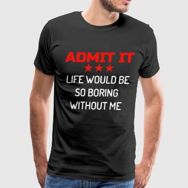 Admit It Life Would Be Boring Without Me dog T Shi - Men's Premium T-Shirt