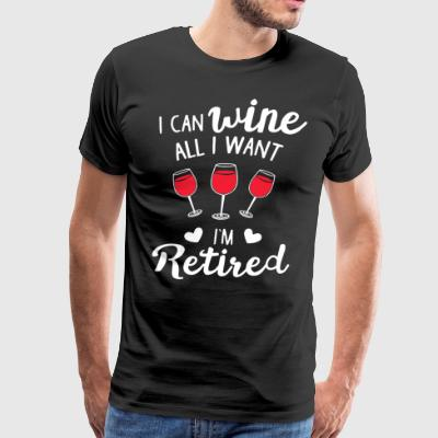 i can wine all i want i'm retired - Men's Premium T-Shirt