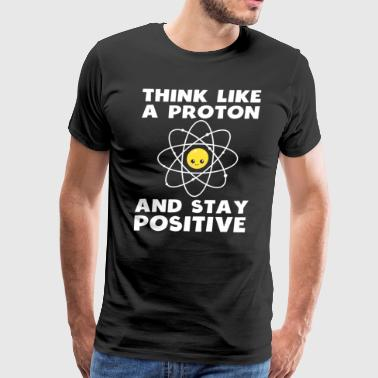 Funny Think Like A Proton Stay Positive Shirt - Men's Premium T-Shirt