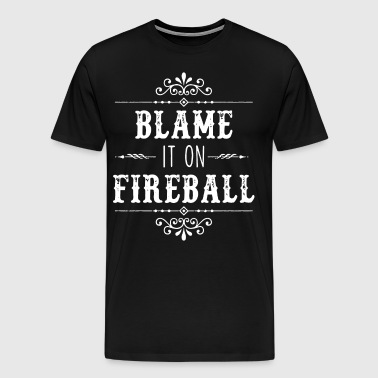 Blame It On Fireball Whiskey Drinking - Men's Premium T-Shirt