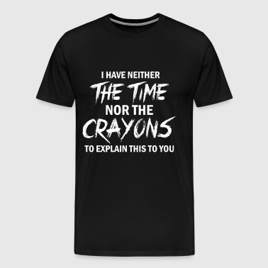 I Have neither the time nor the crayons - Men's Premium T-Shirt