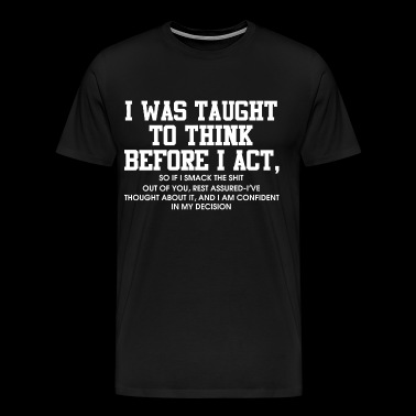 I was taught to think before I act - Men's Premium T-Shirt