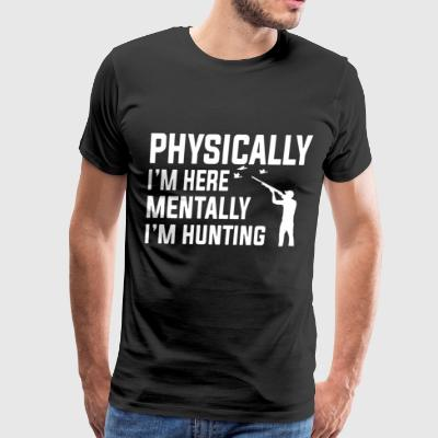 Physically i'm here mentally i'm hunting - Men's Premium T-Shirt