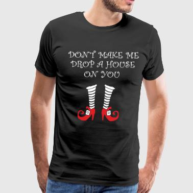 Don t Make Me Drop A House On You Funny Halloween - Men's Premium T-Shirt