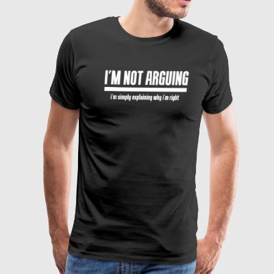 I m Not Arguing I m Explaining Why I m Right - Men's Premium T-Shirt