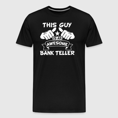 This Guy Is An Awesome Bank Teller - Men's Premium T-Shirt