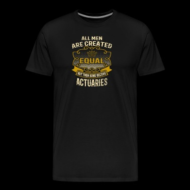 All Men Are Created Equal Some Become Actuaries - Men's Premium T-Shirt