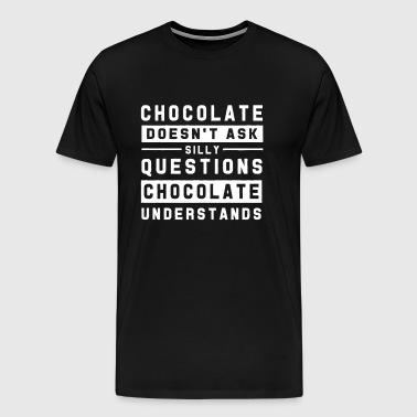 Chocolate Doesn t Ask Silly Questions Chocolate - Men's Premium T-Shirt