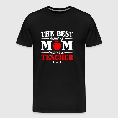 The Best kind of Mom raises a Teacher - Men's Premium T-Shirt