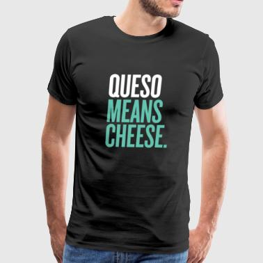 QUESO MEANS CHEESE - Men's Premium T-Shirt