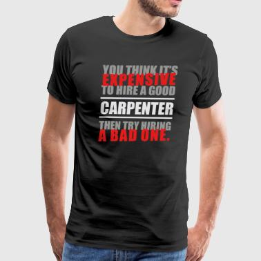 You thing it s Expensive to hire a good Carpenter - Men's Premium T-Shirt