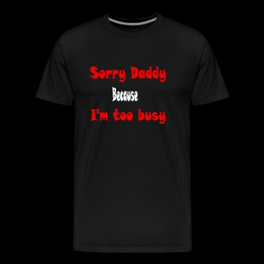 Sorry Daddy, Because I'm too bussy - Men's Premium T-Shirt