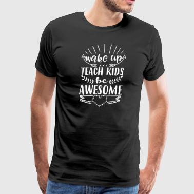 wake up teach kids be awesome - Men's Premium T-Shirt