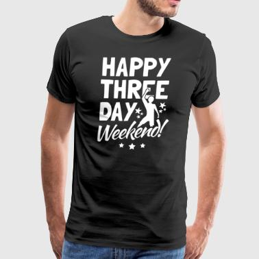 Happy Three Day Weekend - Men's Premium T-Shirt