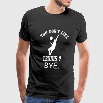 Tennis - You Don't Like Tennis? Bye - Men's Premium T-Shirt