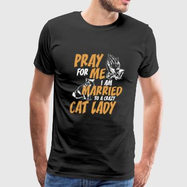 Cat - Pray For Me I Am Married To A Crazy Cat La - Men's Premium T-Shirt