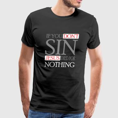 Jesus - If you don't sin, Jesus died for nothing - Men's Premium T-Shirt