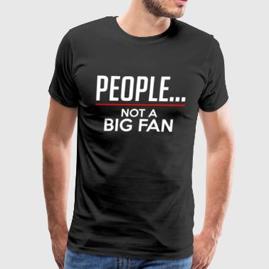 PEOPLE...NOT A BIG FAN - Men's Premium T-Shirt