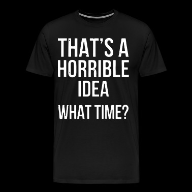 That s a horrible idea what time - Men's Premium T-Shirt