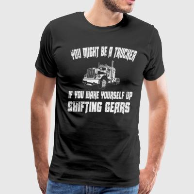 U Might Be A Trucker U Wake Yourself Up Shifting Gears - Men's Premium T-Shirt