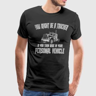 Might Be A Trucker Turn Wide In Personal Vehicle Trucker Funny - Men's Premium T-Shirt