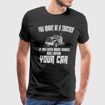 Might Be Trucker U Check Bridge Heights Trucker Shirts Funny - Men's Premium T-Shirt