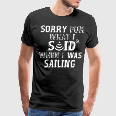 Sorry For What I Said When I Was Sailing - Men's Premium T-Shirt