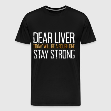 Dear Liver Today Will Be A Rough One Stay Strong - Men's Premium T-Shirt