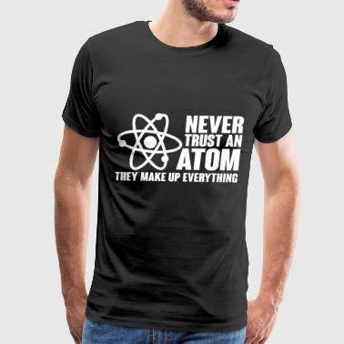 Never trust an atom they make up everything Scienc - Men's Premium T-Shirt