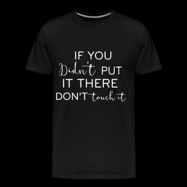 If you didn't put it there don't touch it - Men's Premium T-Shirt