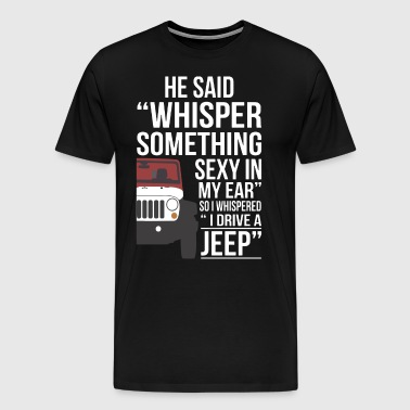 he said whisper something sexy in my ear so I whis - Men's Premium T-Shirt